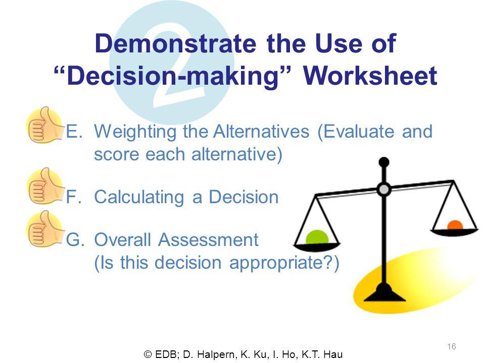 © EDB; D. Halpern, K. Ku, I. Ho, K.T. Hau 16 2 Demonstrate the Use ofDecision-making Worksheet E.Weighting the Alternatives (Evaluate and score each a