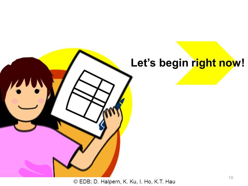 © EDB; D. Halpern, K. Ku, I. Ho, K.T. Hau 18 Lets begin right now!