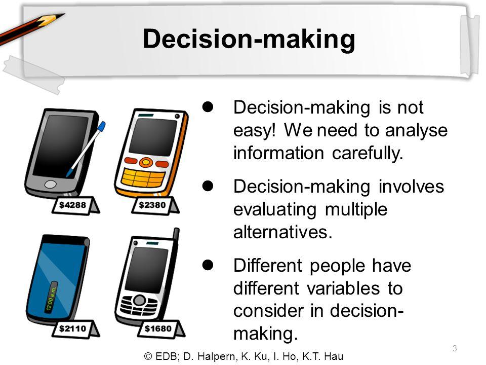 © EDB; D. Halpern, K. Ku, I. Ho, K.T. Hau 3 Decision-making Decision-making is not easy! We need to analyse information carefully. Decision-making inv