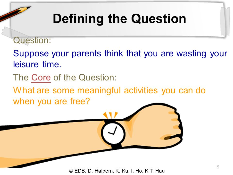 © EDB; D. Halpern, K. Ku, I. Ho, K.T. Hau 5 Defining the Question Question: Suppose your parents think that you are wasting your leisure time. The Cor