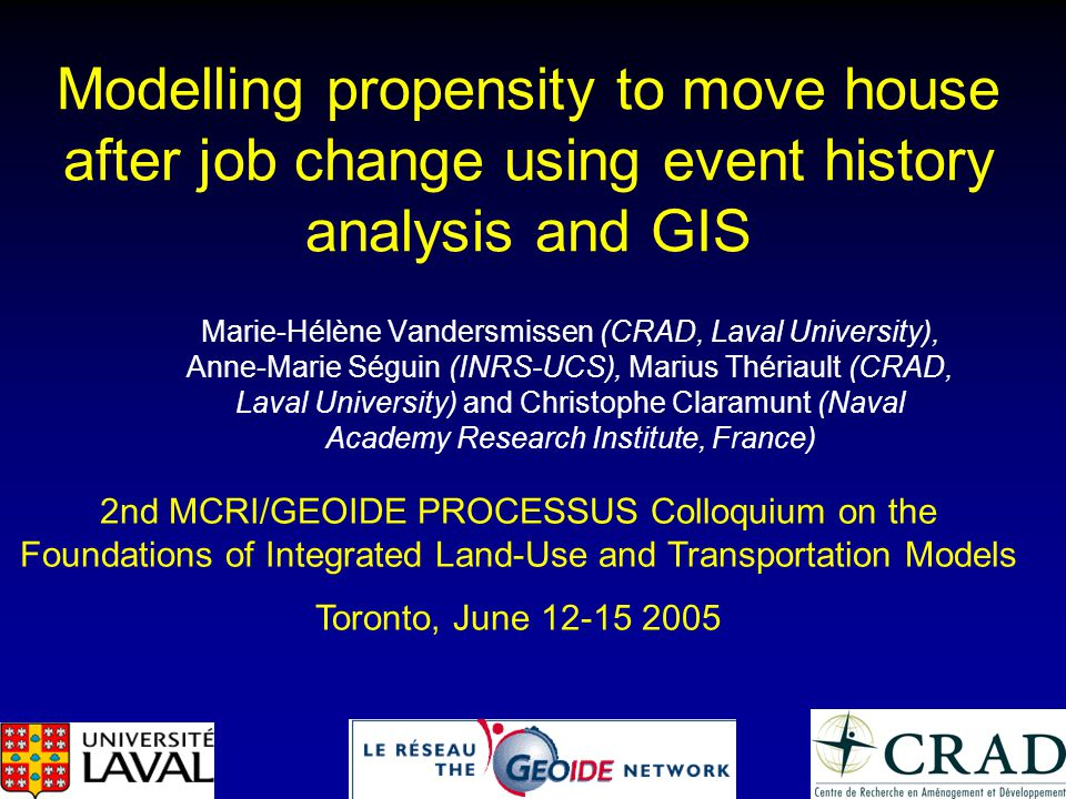 Modelling propensity to move house after job change using event history analysis and GIS Marie-Hélène Vandersmissen (CRAD, Laval University), Anne-Mar