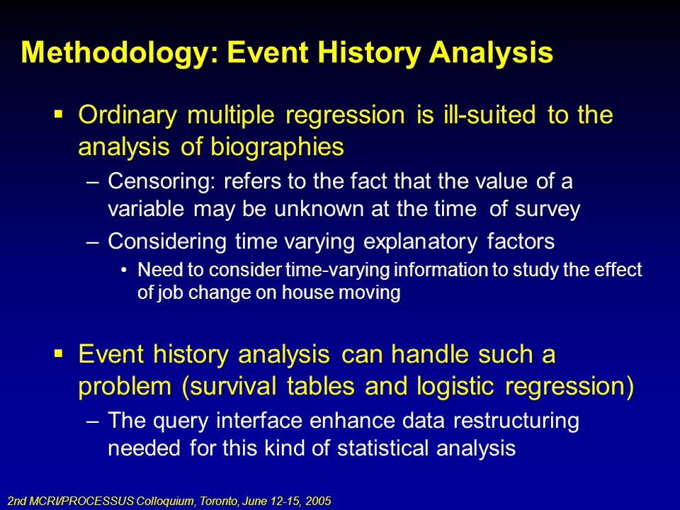 2nd MCRI/PROCESSUS Colloquium, Toronto, June 12-15, 2005 Methodology: Event History Analysis Ordinary multiple regression is ill-suited to the analysis of biographies –Censoring: refers to the fact that the value of a variable may be unknown at the time of survey –Considering time varying explanatory factors Need to consider time-varying information to study the effect of job change on house moving Event history analysis can handle such a problem (survival tables and logistic regression) –The query interface enhance data restructuring needed for this kind of statistical analysis