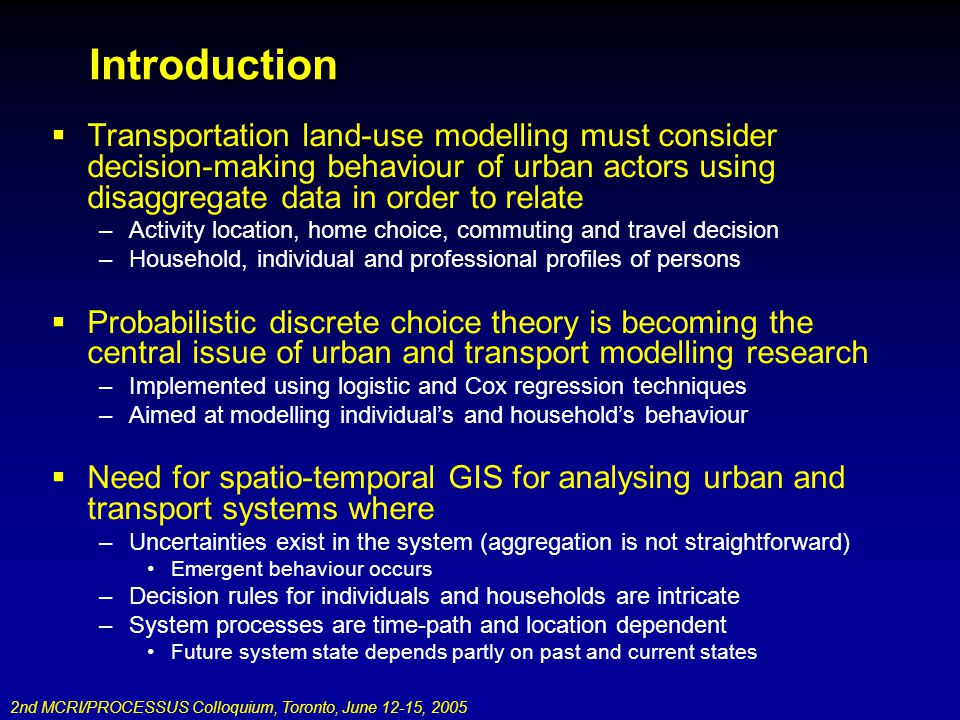 2nd MCRI/PROCESSUS Colloquium, Toronto, June 12-15, 2005 Introduction Transportation land-use modelling must consider decision-making behaviour of urban actors using disaggregate data in order to relate –Activity location, home choice, commuting and travel decision –Household, individual and professional profiles of persons Probabilistic discrete choice theory is becoming the central issue of urban and transport modelling research –Implemented using logistic and Cox regression techniques –Aimed at modelling individuals and households behaviour Need for spatio-temporal GIS for analysing urban and transport systems where –Uncertainties exist in the system (aggregation is not straightforward) Emergent behaviour occurs –Decision rules for individuals and households are intricate –System processes are time-path and location dependent Future system state depends partly on past and current states