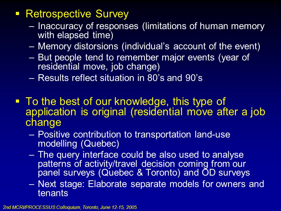 2nd MCRI/PROCESSUS Colloquium, Toronto, June 12-15, 2005 Retrospective Survey –Inaccuracy of responses (limitations of human memory with elapsed time) –Memory distorsions (individuals account of the event) –But people tend to remember major events (year of residential move, job change) –Results reflect situation in 80s and 90s To the best of our knowledge, this type of application is original (residential move after a job change –Positive contribution to transportation land-use modelling (Quebec) –The query interface could be also used to analyse patterns of activity/travel decision coming from our panel surveys (Quebec & Toronto) and OD surveys –Next stage: Elaborate separate models for owners and tenants