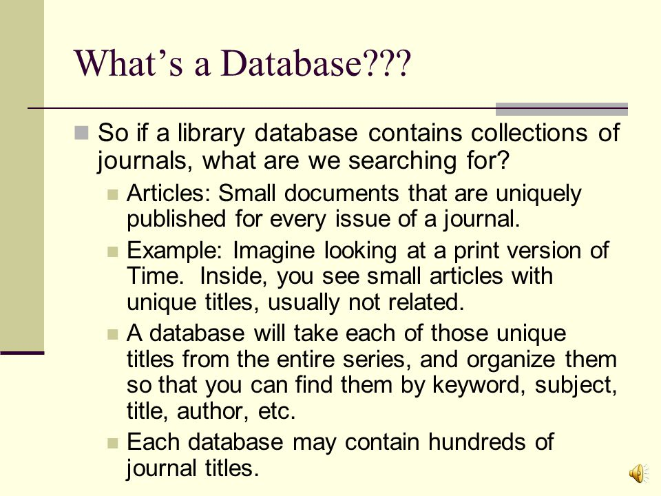Whats a Database??? A collection of organized, collected data set up for ease of access. The library databases are collected journal articles, usually