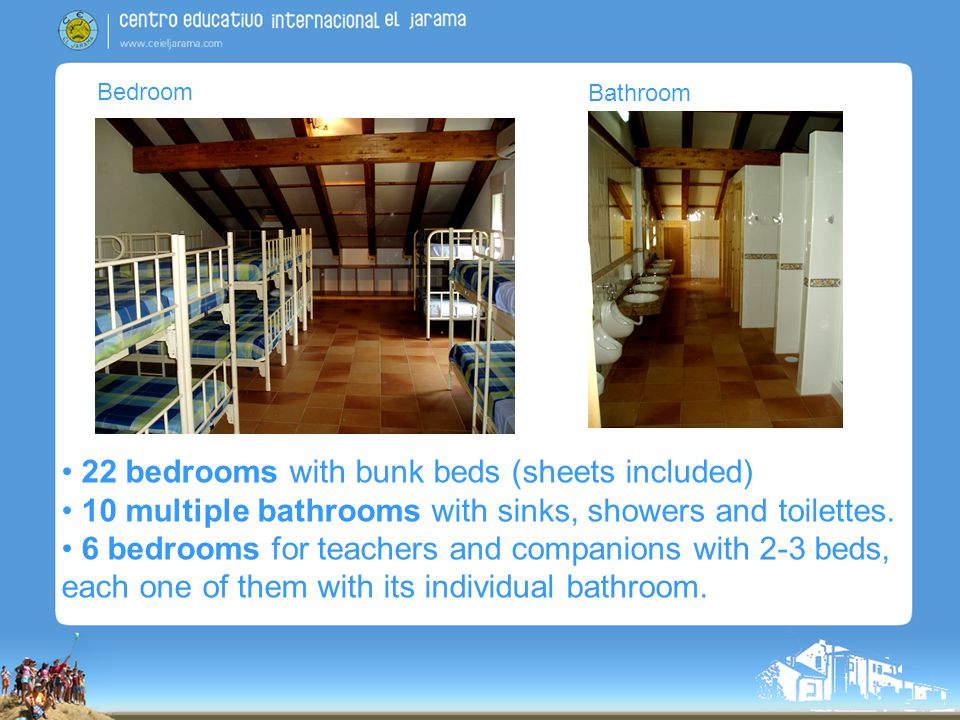 Bedroom Bathroom 22 bedrooms with bunk beds (sheets included) 10 multiple bathrooms with sinks, showers and toilettes.