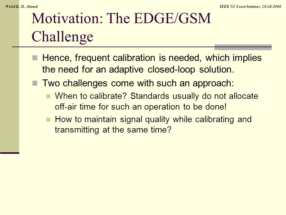 IEEE NJ Coast Seminar, 10/28/2008Walid K. M. Ahmed Motivation: The EDGE/GSM Challenge Hence, frequent calibration is needed, which implies the need fo