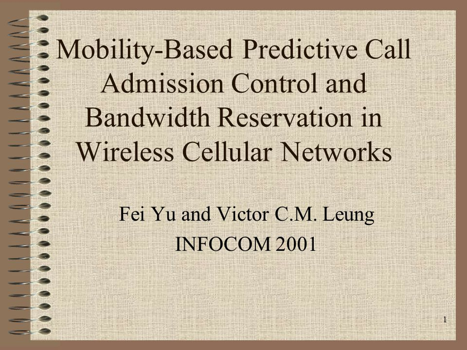 1 Mobility-Based Predictive Call Admission Control and Bandwidth Reservation in Wireless Cellular Networks Fei Yu and Victor C.M. Leung INFOCOM 2001