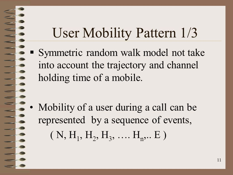 11 User Mobility Pattern 1/3 Symmetric random walk model not take into account the trajectory and channel holding time of a mobile. Mobility of a user