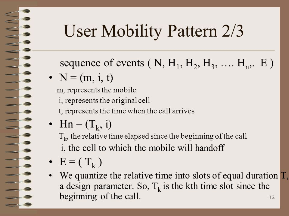 12 User Mobility Pattern 2/3 sequence of events ( N, H 1, H 2, H 3, …. H n,. E ) N = (m, i, t) m, represents the mobile i, represents the original cel
