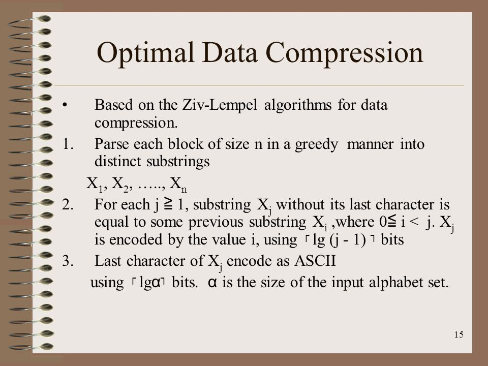 15 Optimal Data Compression Based on the Ziv-Lempel algorithms for data compression. 1.Parse each block of size n in a greedy manner into distinct sub