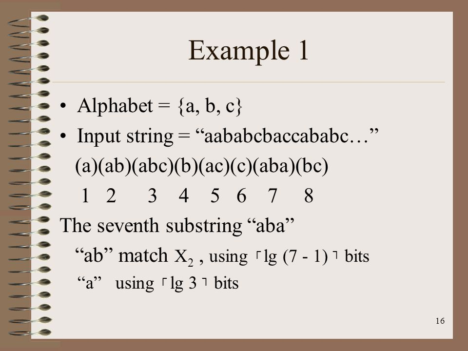 16 Example 1 Alphabet = {a, b, c} Input string = aababcbaccababc… (a)(ab)(abc)(b)(ac)(c)(aba)(bc) 1 2 3 4 5 6 7 8 The seventh substring aba ab match X