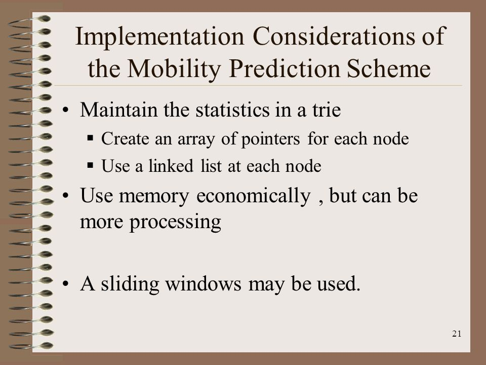 21 Implementation Considerations of the Mobility Prediction Scheme Maintain the statistics in a trie Create an array of pointers for each node Use a l
