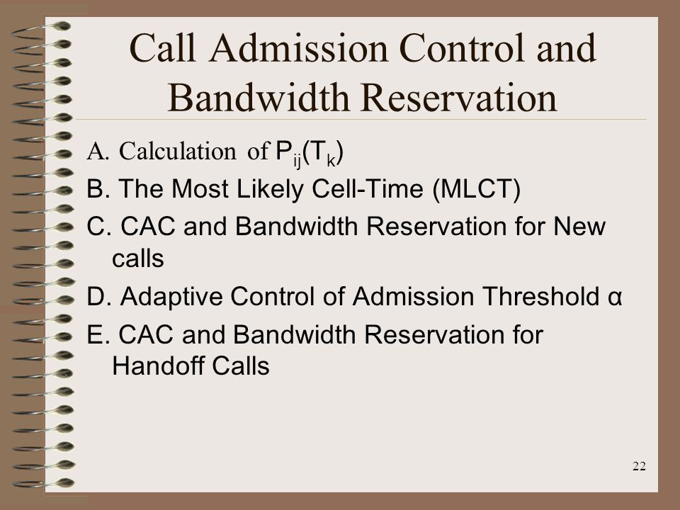 22 Call Admission Control and Bandwidth Reservation A. Calculation of P ij (T k ) B. The Most Likely Cell-Time (MLCT) C. CAC and Bandwidth Reservation