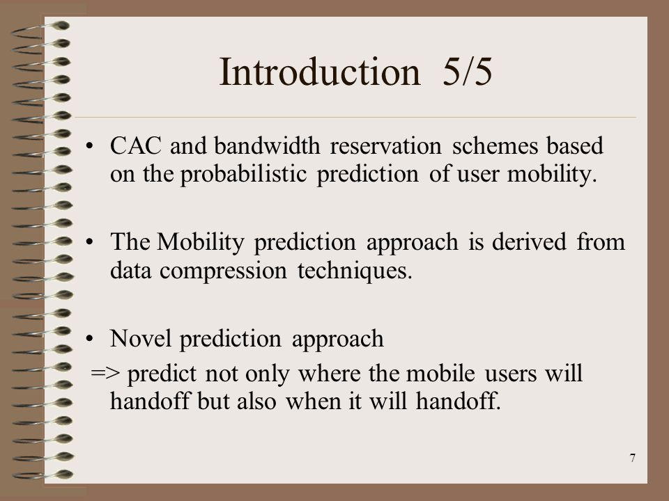 7 Introduction 5/5 CAC and bandwidth reservation schemes based on the probabilistic prediction of user mobility. The Mobility prediction approach is d