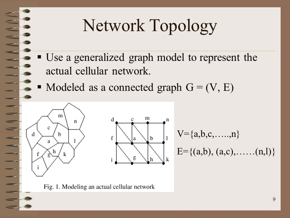 9 Network Topology Use a generalized graph model to represent the actual cellular network. Modeled as a connected graph G = (V, E) V={a,b,c,…..,n} E={