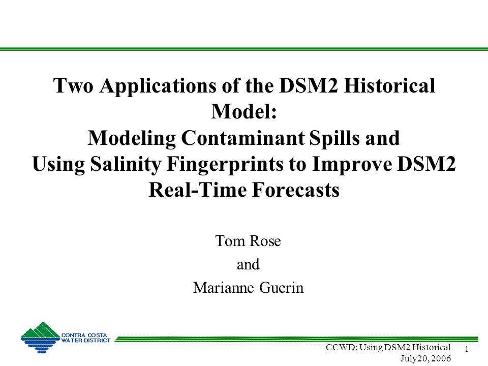 CCWD: Using DSM2 Historical July20, 2006 1 Two Applications of the DSM2 Historical Model: Modeling Contaminant Spills and Using Salinity Fingerprints to Improve DSM2 Real-Time Forecasts Tom Rose and Marianne Guerin