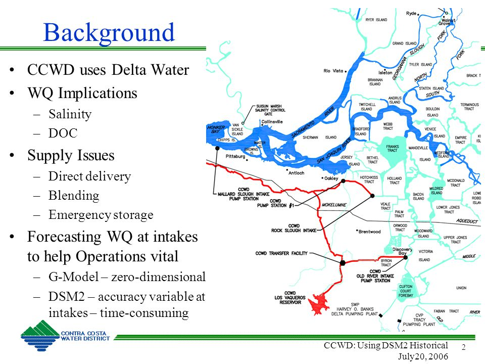 CCWD: Using DSM2 Historical July20, 2006 2 Background CCWD uses Delta Water WQ Implications –Salinity –DOC Supply Issues –Direct delivery –Blending –Emergency storage Forecasting WQ at intakes to help Operations vital –G-Model – zero-dimensional –DSM2 – accuracy variable at intakes – time-consuming