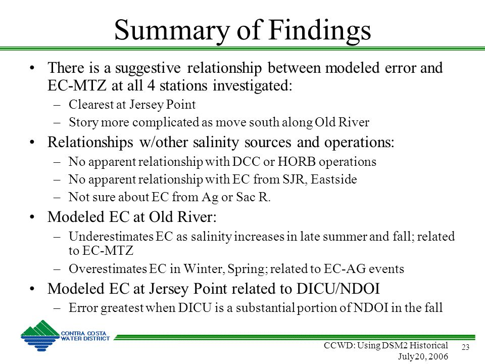 CCWD: Using DSM2 Historical July20, 2006 23 Summary of Findings There is a suggestive relationship between modeled error and EC-MTZ at all 4 stations investigated: –Clearest at Jersey Point –Story more complicated as move south along Old River Relationships w/other salinity sources and operations: –No apparent relationship with DCC or HORB operations –No apparent relationship with EC from SJR, Eastside –Not sure about EC from Ag or Sac R.