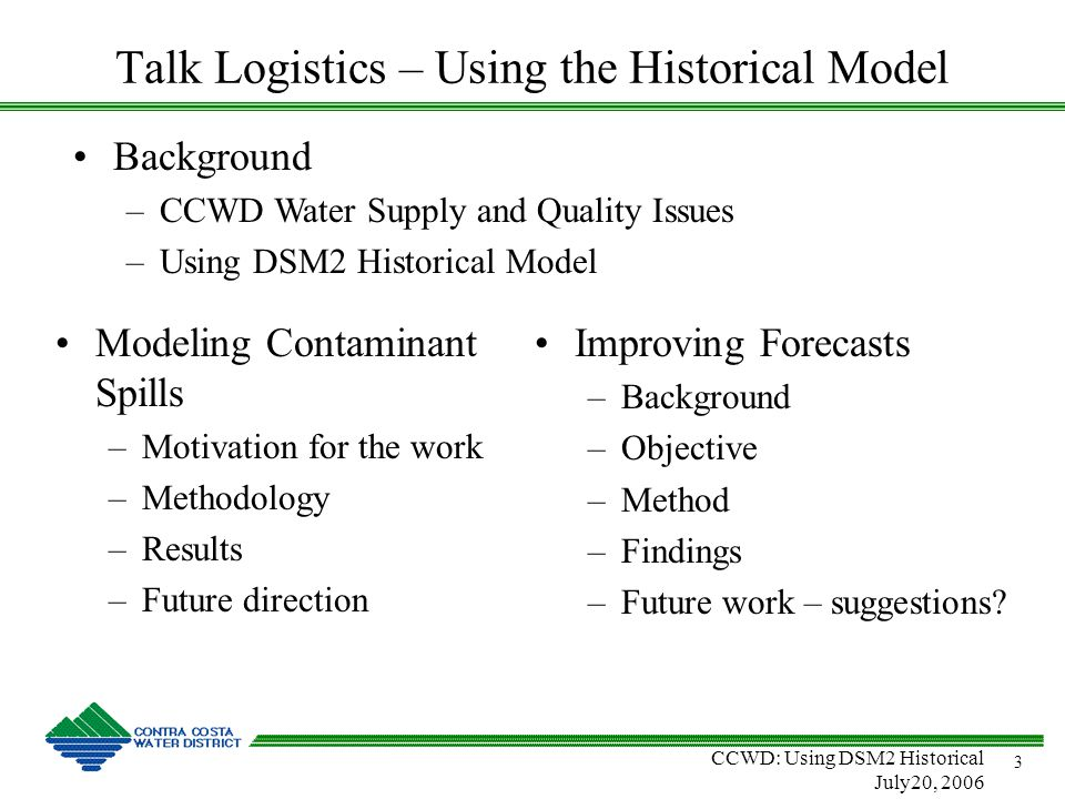 CCWD: Using DSM2 Historical July20, 2006 3 Talk Logistics – Using the Historical Model Modeling Contaminant Spills –Motivation for the work –Methodology –Results –Future direction Improving Forecasts –Background –Objective –Method –Findings –Future work – suggestions.
