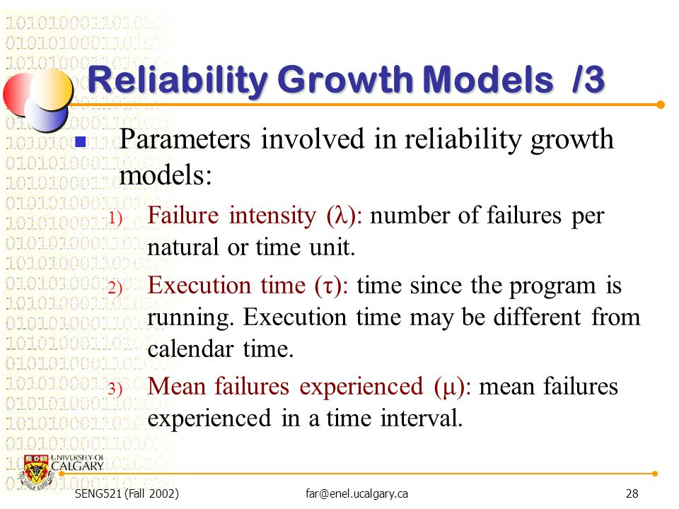 SENG521 (Fall 2002)far@enel.ucalgary.ca28 Reliability Growth Models /3 Parameters involved in reliability growth models: 1) Failure intensity (λ): num