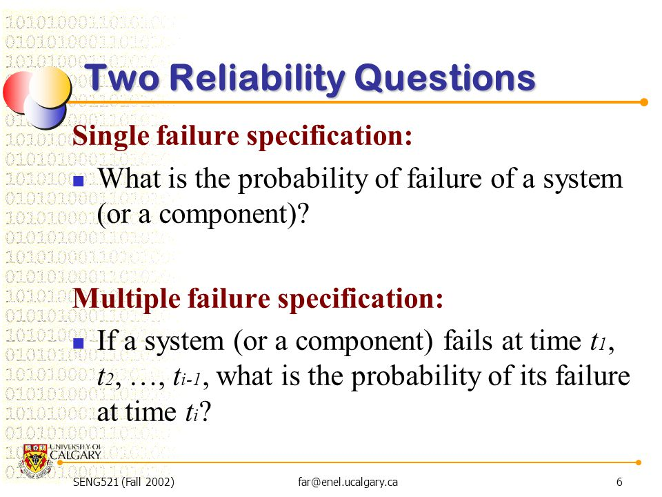 SENG521 (Fall 2002)far@enel.ucalgary.ca6 Two Reliability Questions Single failure specification: What is the probability of failure of a system (or a
