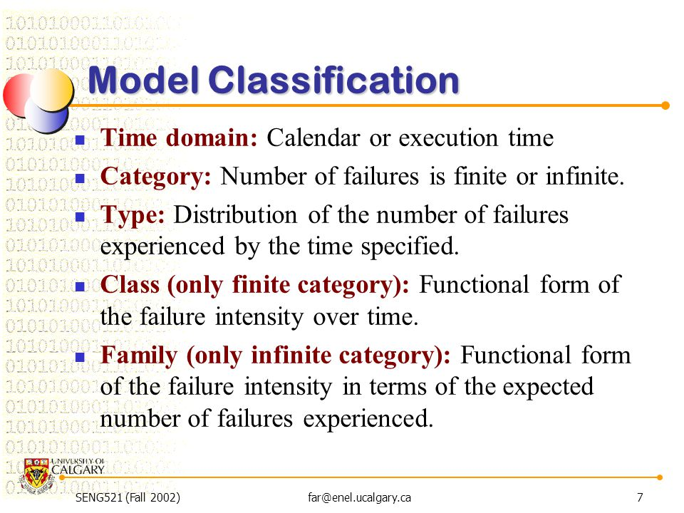 SENG521 (Fall 2002)far@enel.ucalgary.ca7 Model Classification Time domain: Calendar or execution time Category: Number of failures is finite or infini