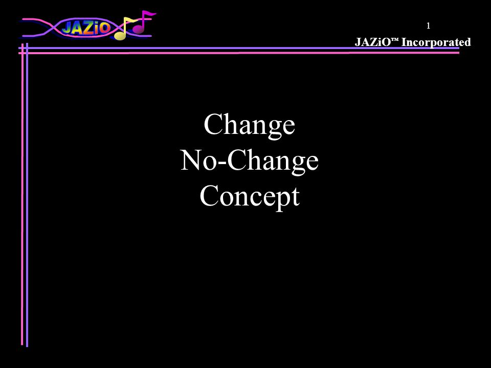 JAZiO Incorporated 1 Change No-Change Concept