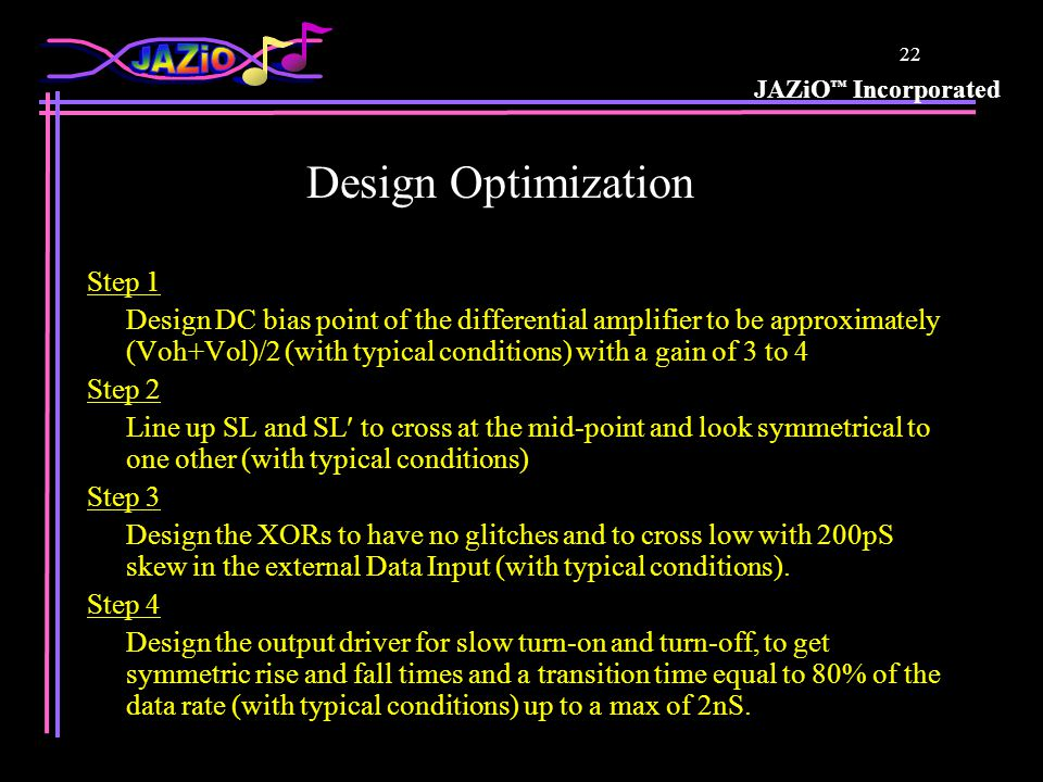 JAZiO Incorporated 22 Design Optimization Step 1 Design DC bias point of the differential amplifier to be approximately (Voh+Vol)/2 (with typical conditions) with a gain of 3 to 4 Step 2 Line up SL and SL to cross at the mid-point and look symmetrical to one other (with typical conditions) Step 3 Design the XORs to have no glitches and to cross low with 200pS skew in the external Data Input (with typical conditions).