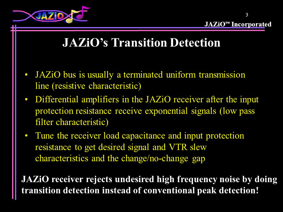 JAZiO Incorporated 3 JAZiO bus is usually a terminated uniform transmission line (resistive characteristic) Differential amplifiers in the JAZiO receiver after the input protection resistance receive exponential signals (low pass filter characteristic) Tune the receiver load capacitance and input protection resistance to get desired signal and VTR slew characteristics and the change/no-change gap JAZiOs Transition Detection JAZiO receiver rejects undesired high frequency noise by doing transition detection instead of conventional peak detection!