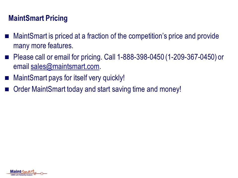 MaintSmart Pricing MaintSmart is priced at a fraction of the competitions price and provide many more features.