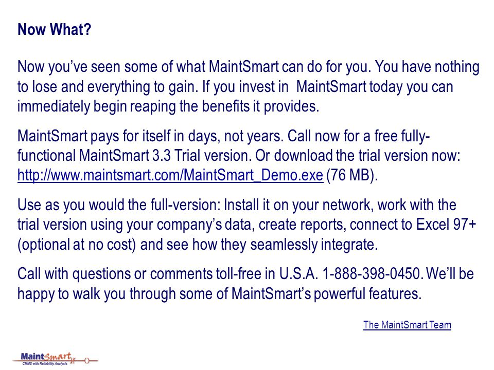 Now What? Now youve seen some of what MaintSmart can do for you. You have nothing to lose and everything to gain. If you invest in MaintSmart today yo
