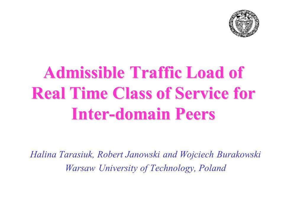 Halina Tarasiuk, Robert Janowski and Wojciech Burakowski Warsaw University of Technology, Poland Admissible Traffic Load of Real Time Class of Service for Inter-domain Peers