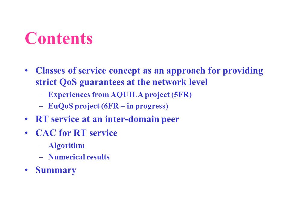 Contents Classes of service concept as an approach for providing strict QoS guarantees at the network level –Experiences from AQUILA project (5FR) –EuQoS project (6FR – in progress) RT service at an inter-domain peer CAC for RT service –Algorithm –Numerical results Summary
