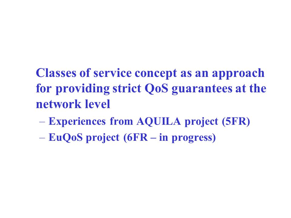 Classes of service concept as an approach for providing strict QoS guarantees at the network level –Experiences from AQUILA project (5FR) –EuQoS project (6FR – in progress)