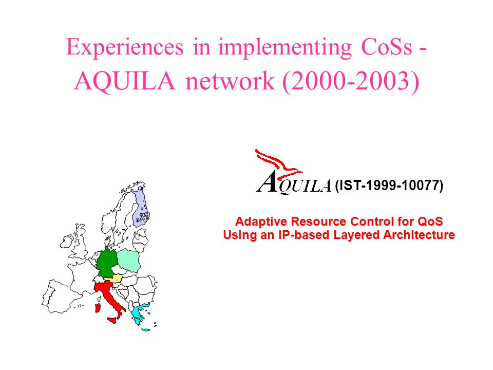 Experiences in implementing CoSs - AQUILA network (2000-2003) Adaptive Resource Control for QoS Using an IP-based Layered Architecture (IST-1999-10077) Adaptive Resource Control for QoS Using an IP-based Layered Architecture