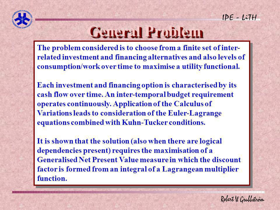 General Problem The problem considered is to choose from a finite set of inter- related investment and financing alternatives and also levels of consumption/work over time to maximise a utility functional.
