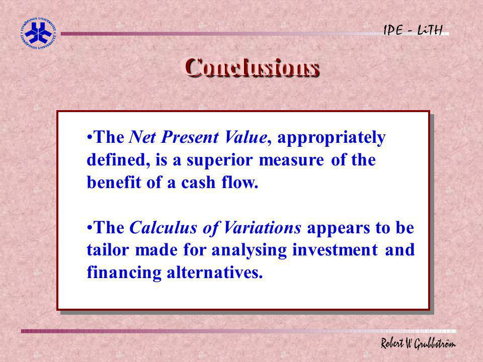 Conclusions The Net Present Value, appropriately defined, is a superior measure of the benefit of a cash flow.