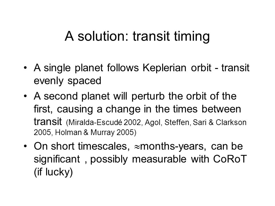A solution: transit timing A single planet follows Keplerian orbit - transit evenly spaced A second planet will perturb the orbit of the first, causing a change in the times between transit (Miralda-Escudé 2002, Agol, Steffen, Sari & Clarkson 2005, Holman & Murray 2005) On short timescales, months-years, can be significant, possibly measurable with CoRoT (if lucky)