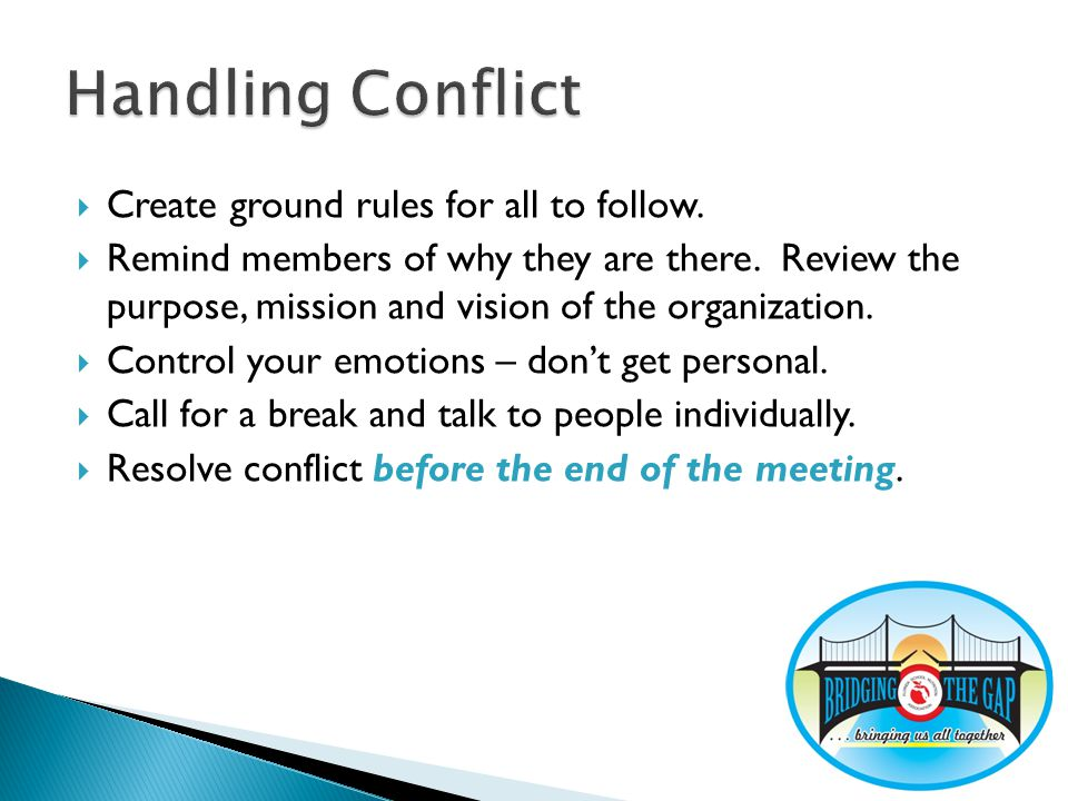 Create ground rules for all to follow. Remind members of why they are there. Review the purpose, mission and vision of the organization. Control your