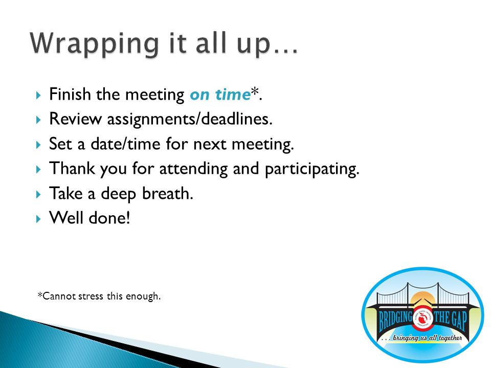 Finish the meeting on time*. Review assignments/deadlines. Set a date/time for next meeting. Thank you for attending and participating. Take a deep br