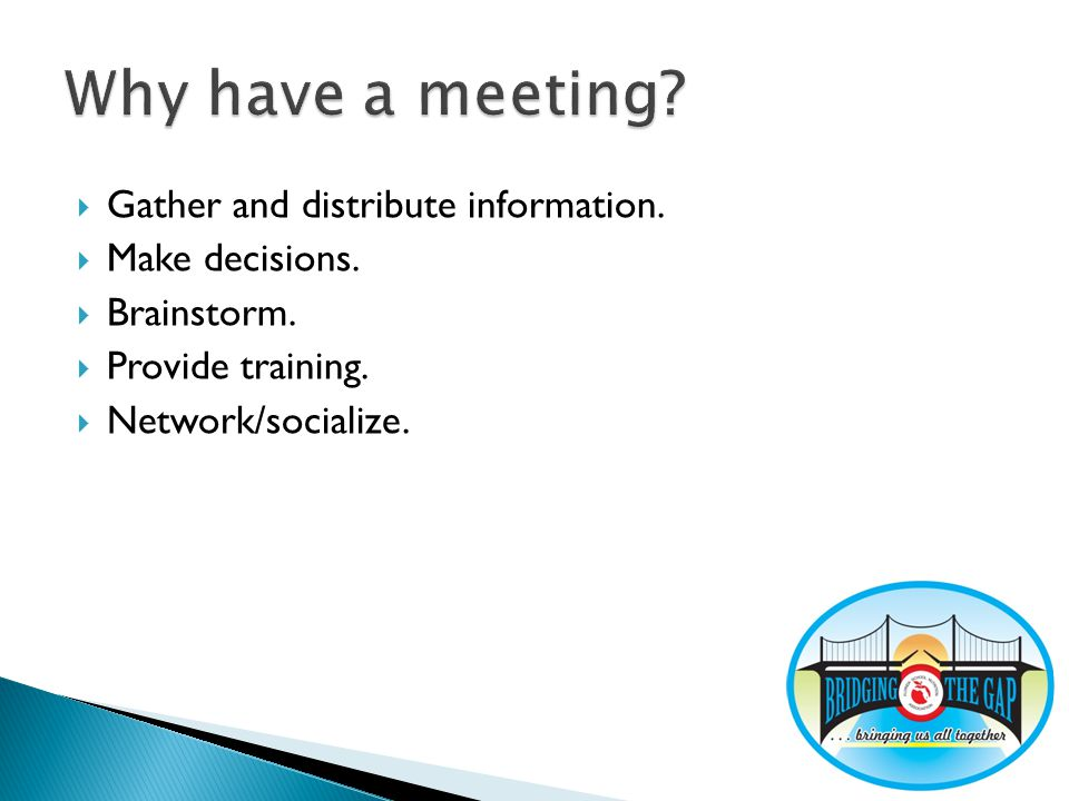 Gather and distribute information. Make decisions. Brainstorm. Provide training. Network/socialize.