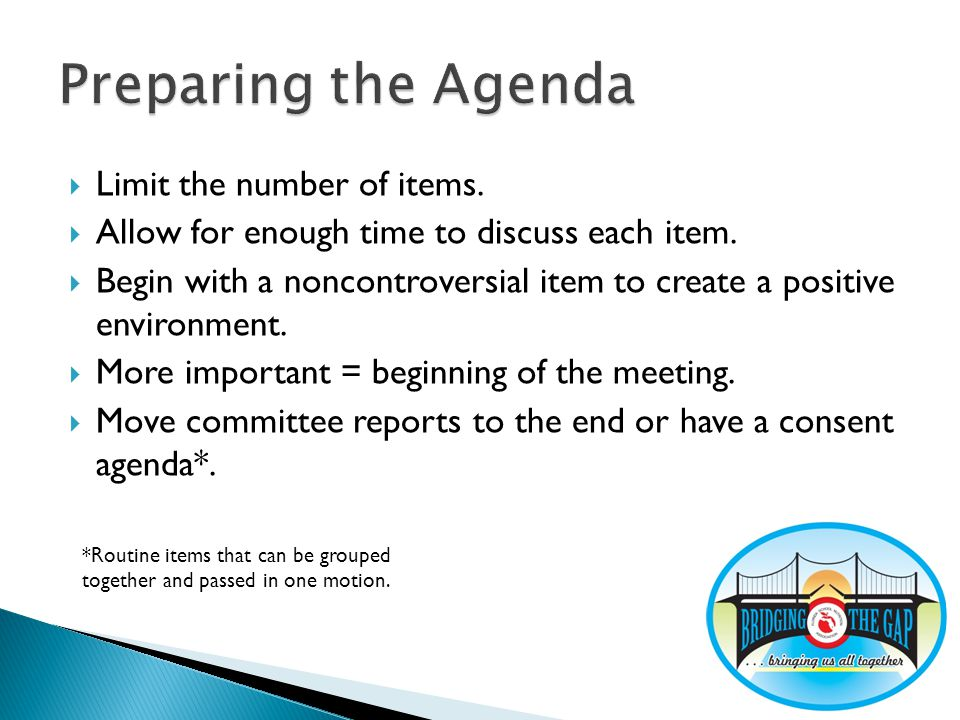 Limit the number of items.Allow for enough time to discuss each item.