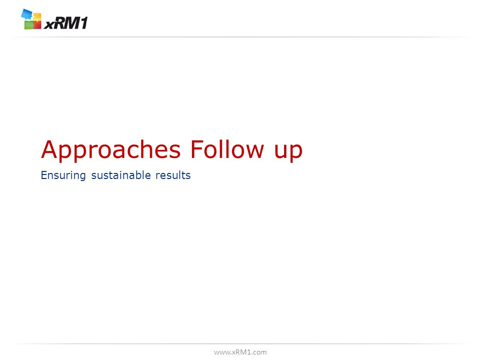 www.xRM1.com Approaches Follow up Ensuring sustainable results