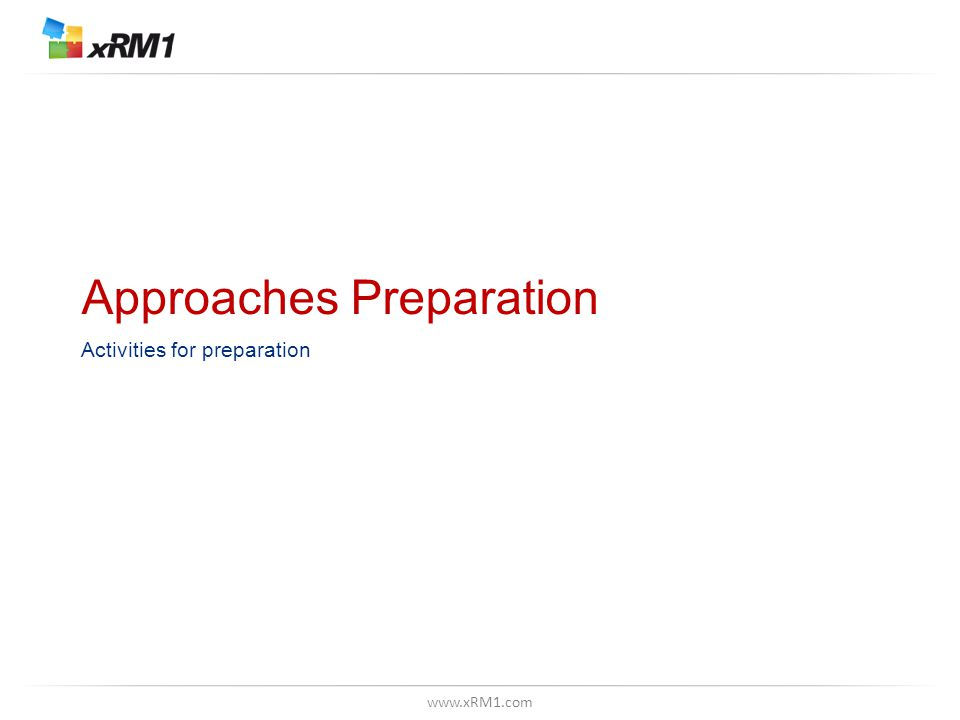 www.xRM1.com Approaches Preparation Activities for preparation