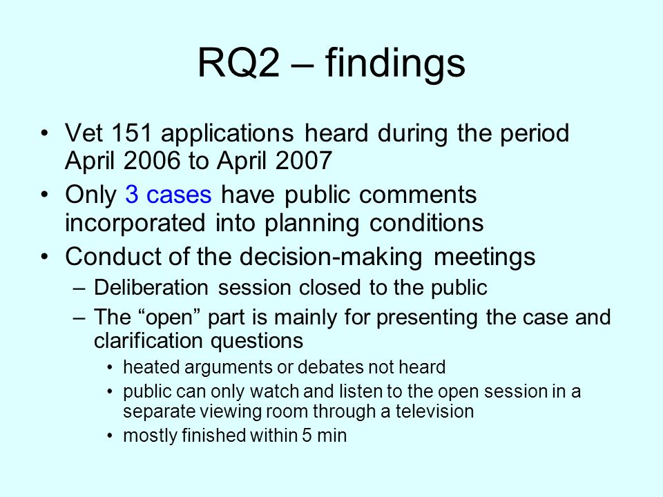RQ2 – findings Vet 151 applications heard during the period April 2006 to April 2007 Only 3 cases have public comments incorporated into planning conditions Conduct of the decision-making meetings –Deliberation session closed to the public –The open part is mainly for presenting the case and clarification questions heated arguments or debates not heard public can only watch and listen to the open session in a separate viewing room through a television mostly finished within 5 min