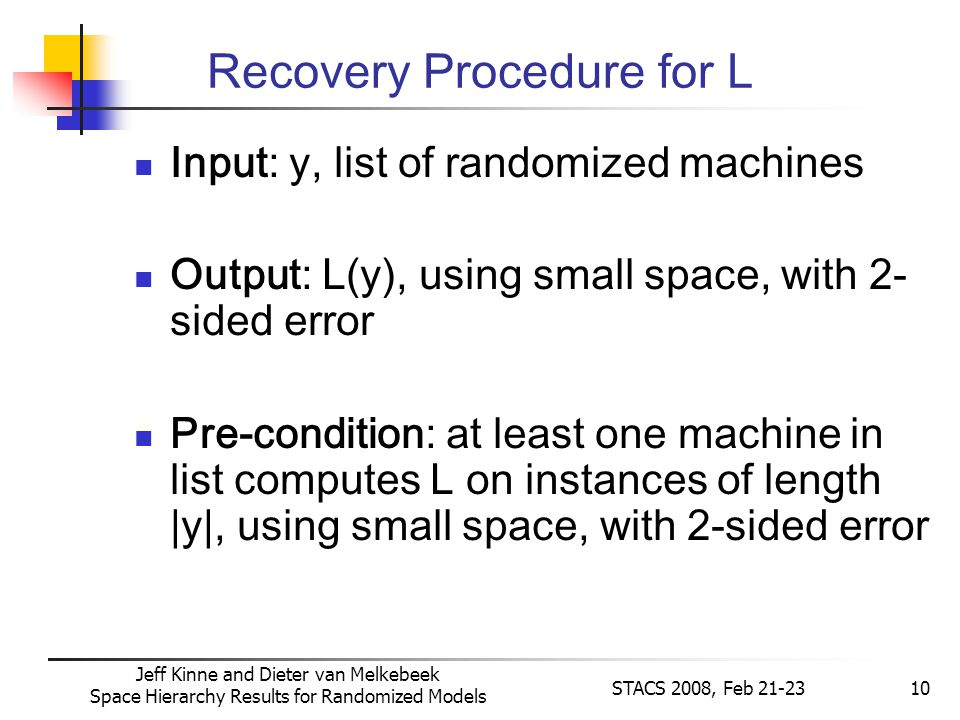 Jeff Kinne and Dieter van Melkebeek Space Hierarchy Results for Randomized Models STACS 2008, Feb 21-2310 Recovery Procedure for L Input: y, list of randomized machines Output: L(y), using small space, with 2- sided error Pre-condition: at least one machine in list computes L on instances of length |y|, using small space, with 2-sided error