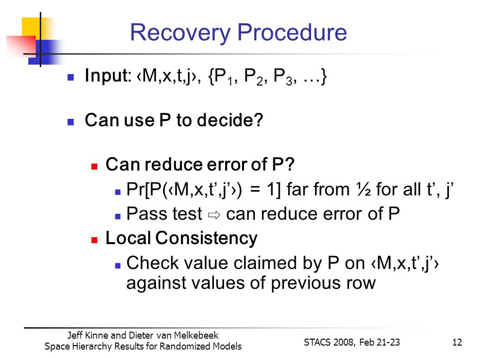 Jeff Kinne and Dieter van Melkebeek Space Hierarchy Results for Randomized Models STACS 2008, Feb 21-2312 Recovery Procedure Input: M,x,t,j, {P 1, P 2, P 3, …} Can use P to decide.