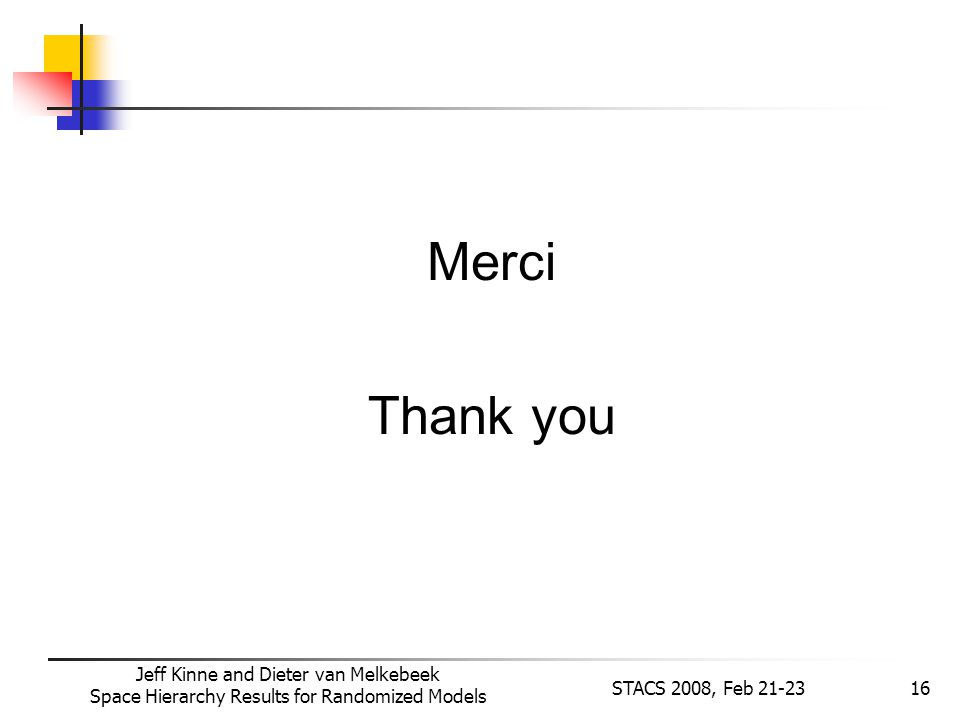 Jeff Kinne and Dieter van Melkebeek Space Hierarchy Results for Randomized Models STACS 2008, Feb 21-2316 Merci Thank you