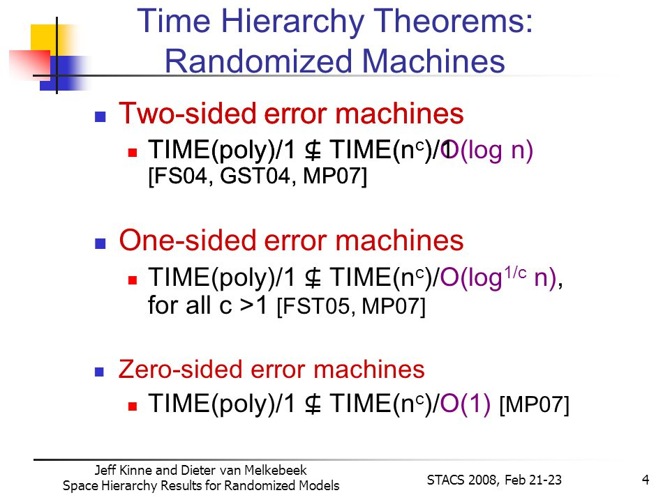Jeff Kinne and Dieter van Melkebeek Space Hierarchy Results for Randomized Models STACS 2008, Feb 21-234 Two-sided error machines TIME(poly)/1 TIME(n c )/O(log n) [FS04, GST04, MP07] One-sided error machines TIME(poly)/1 TIME(n c )/O(log 1/c n), for all c >1 [FST05, MP07] Zero-sided error machines TIME(poly)/1 TIME(n c )/O(1) [MP07] Time Hierarchy Theorems: Randomized Machines Two-sided error machines TIME(poly)/1 TIME(n c )/1 [FS04, GST04, MP07]